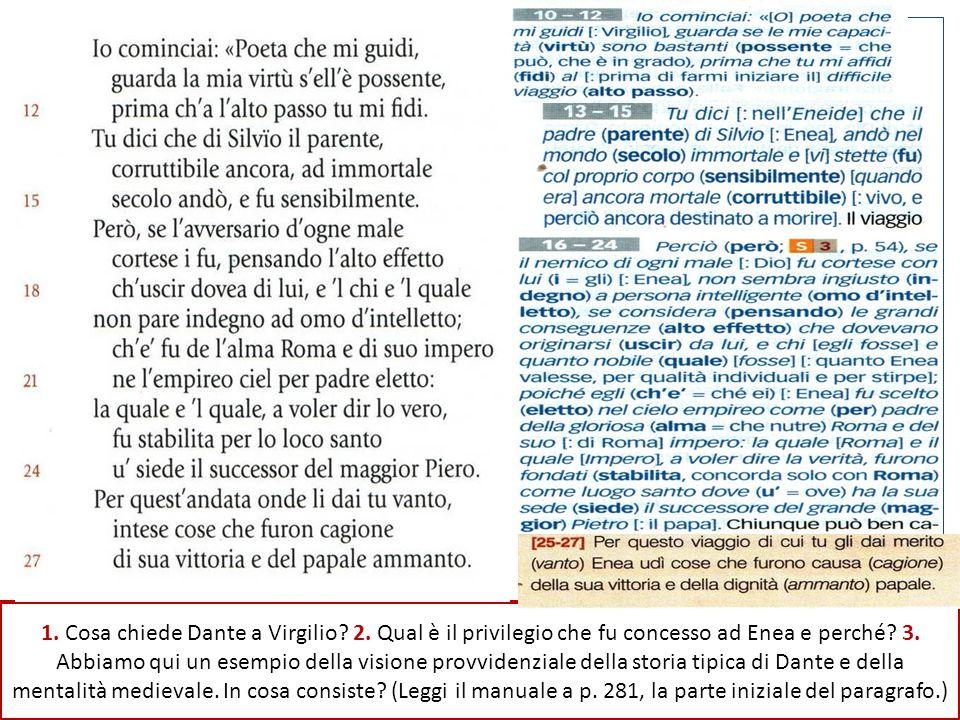 La sua è una richiesta d'aiuto: chiede a Virgilio, ma ancor prima a se stesso e ai suoi lettori, perché a lui sia stato concesso di entrare nel mondo dell'aldilà, a lui uomo comune, uomo come tutti gli altri uomini, non certo eccezionale«16-24: Però se Dio (l'avversario d'ogne male) fu cortese con Enea (i= a lui), questi come individuo ('l chi) e come meriti ('l quale), non sembra indegno a un uomo assennato (d'intelletto) che pensi alle grandi conseguenze (alto effetto) che dovevano discendere da lui / se il nemico di ogni male (Dio) fu cortese con lui (= Enea), non sembra ingiusto (indegno) a persona intelligente (omo d'intelletto), se considera le grandi conseguenze che dovevano originarsi da lui, e chi egli fosse e quanto nobile egli fosse [quanto Enea valesse per qualità individuali e per stirpe]». 1) Privilegio di scendere nell'Ade (VI dell'Eneide) ancora mortale